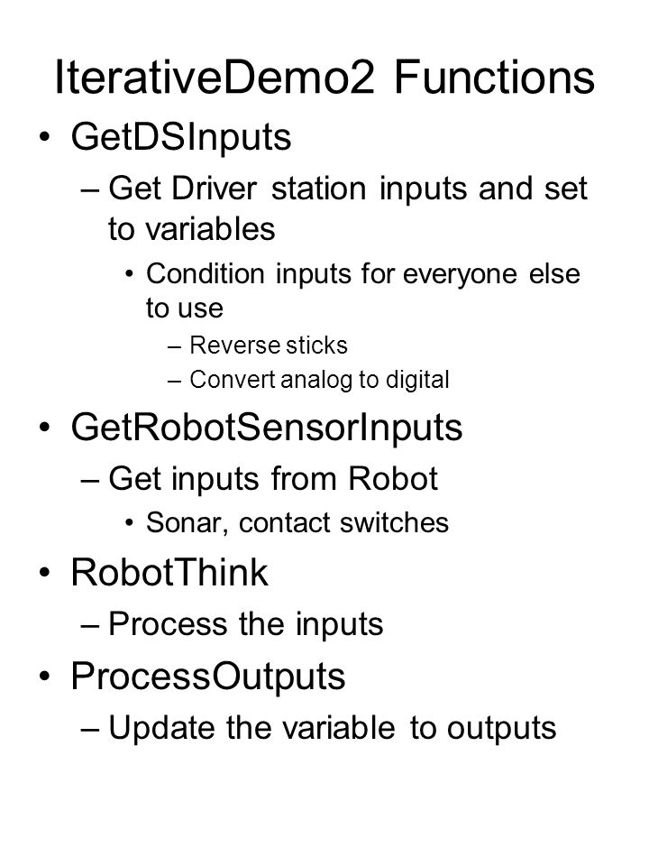 IterativeDemo2 Functions GetDSInputs –Get Driver station inputs and set to variables Condition inputs for everyone else to use –Reverse sticks –Convert analog to digital GetRobotSensorInputs –Get inputs from Robot Sonar, contact switches RobotThink –Process the inputs ProcessOutputs –Update the variable to outputs