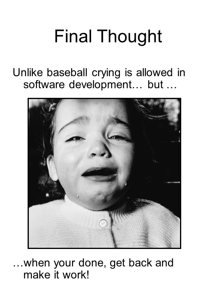 Final Thought Unlike baseball crying is allowed in software development… but … …when your done, get back and make it work!