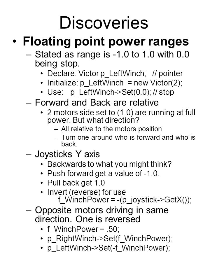 Discoveries Floating point power ranges –Stated as range is -1.0 to 1.0 with 0.0 being stop. Declare: Victor p_LeftWinch;// pointer Initialize: p_Left