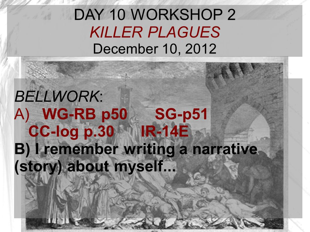 TARGET TIME: DAY 10 WORKSHOP 2 KILLER PLAGUES December 10, 2012 BELLWORK: A) WG-RB p50 SG-p51 CC-log p.30IR-14E B) I remember writing a narrative (sto