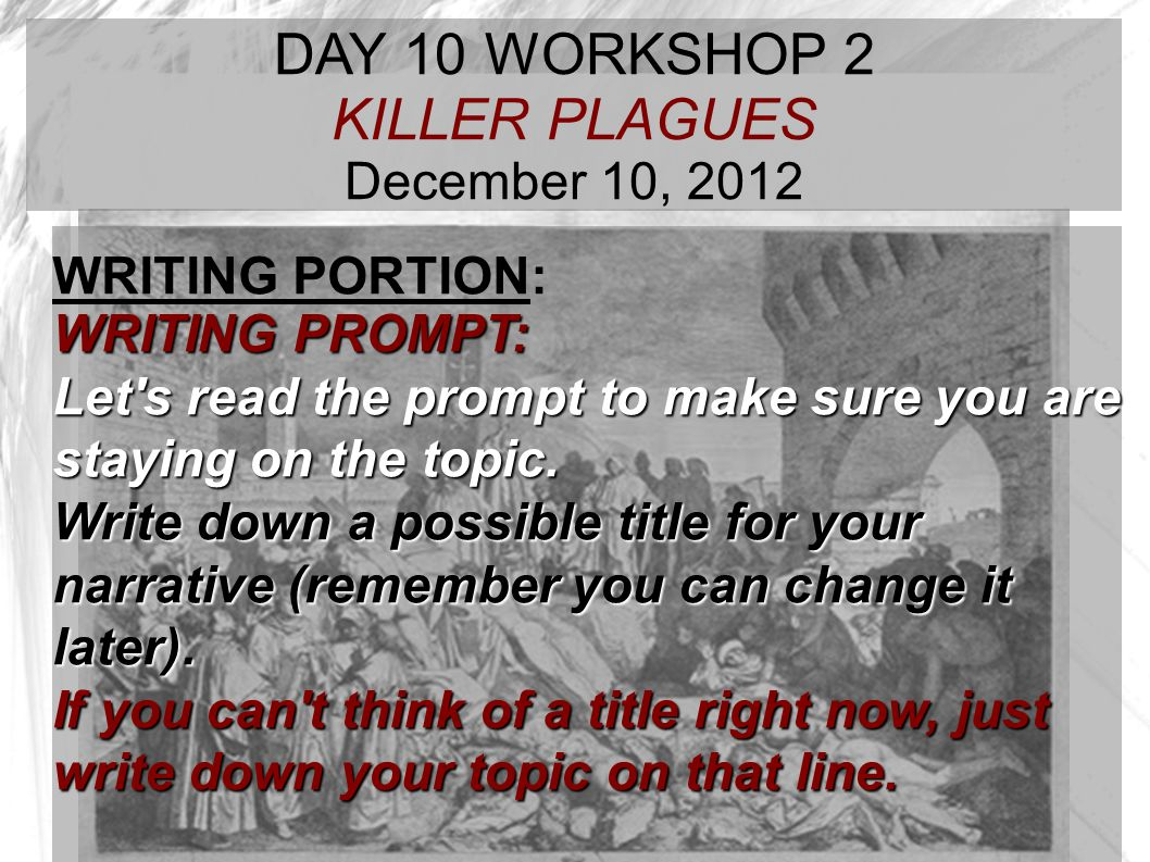 TARGET TIME: DAY 10 WORKSHOP 2 KILLER PLAGUES December 10, 2012 WRITING PORTION: WRITING PROMPT: Let's read the prompt to make sure you are staying on