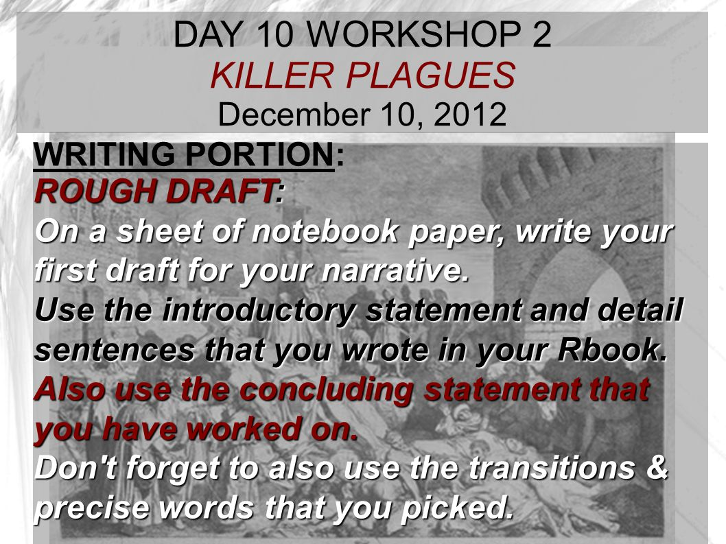 TARGET TIME: DAY 10 WORKSHOP 2 KILLER PLAGUES December 10, 2012 WRITING PORTION: ROUGH DRAFT: On a sheet of notebook paper, write your first draft for