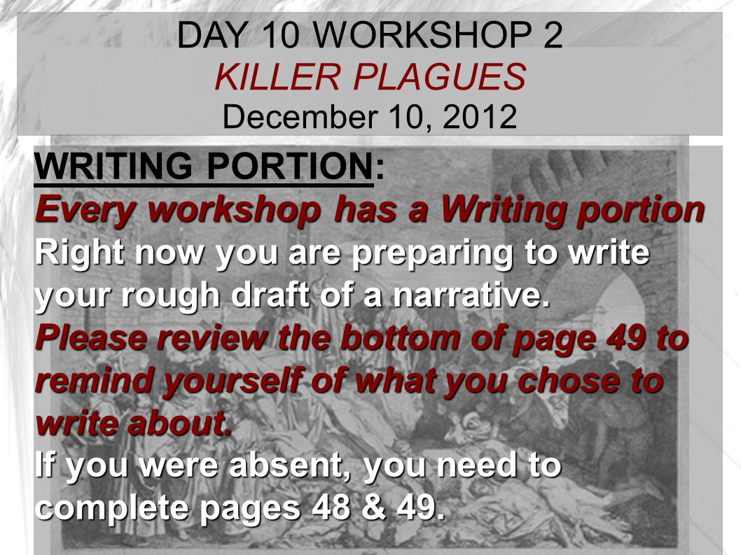TARGET TIME: DAY 10 WORKSHOP 2 KILLER PLAGUES December 10, 2012 WRITING PORTION: Every workshop has a Writing portion Right now you are preparing to w