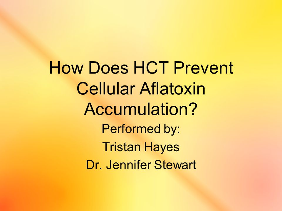 How Does HCT Prevent Cellular Aflatoxin Accumulation? Performed by: Tristan Hayes Dr. Jennifer Stewart
