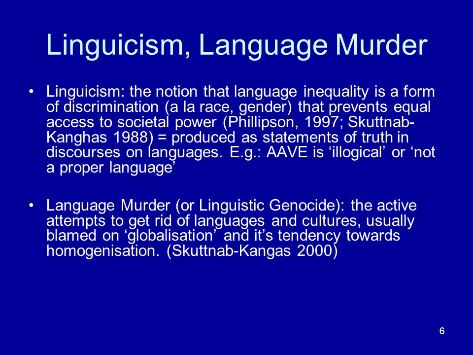 6 Linguicism, Language Murder Linguicism: the notion that language inequality is a form of discrimination (a la race, gender) that prevents equal access to societal power (Phillipson, 1997; Skuttnab- Kanghas 1988) = produced as statements of truth in discourses on languages.