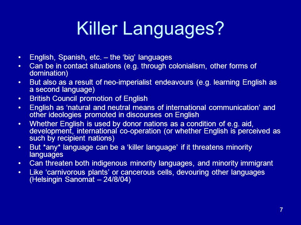 7 Killer Languages? English, Spanish, etc. – the 'big' languages Can be in contact situations (e.g. through colonialism, other forms of domination) Bu