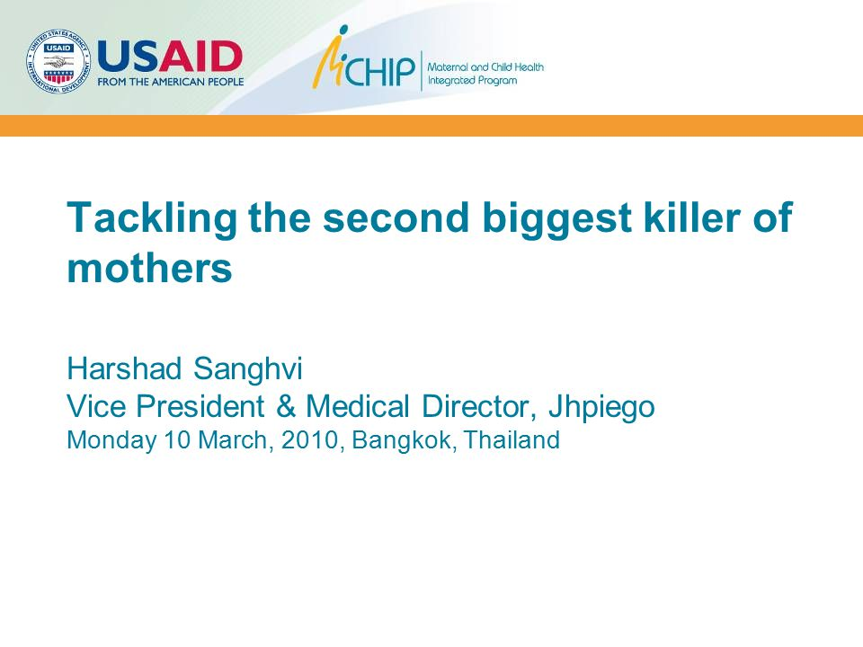 Tackling the second biggest killer of mothers Harshad Sanghvi Vice President & Medical Director, Jhpiego Monday 10 March, 2010, Bangkok, Thailand
