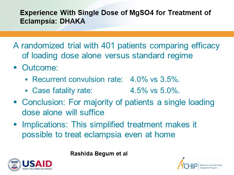 Experience With Single Dose of MgSO4 for Treatment of Eclampsia: DHAKA A randomized trial with 401 patients comparing efficacy of loading dose alone versus standard regime  Outcome:  Recurrent convulsion rate: 4.0% vs 3.5%.