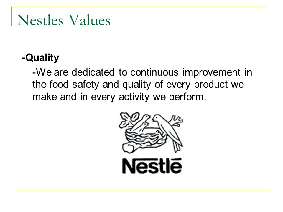 Nestles Values -Quality -We are dedicated to continuous improvement in the food safety and quality of every product we make and in every activity we p