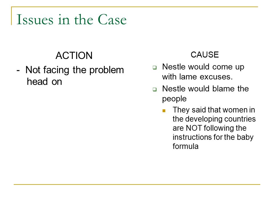 Issues in the Case ACTION - Not facing the problem head on CAUSE  Nestle would come up with lame excuses.  Nestle would blame the people They said t