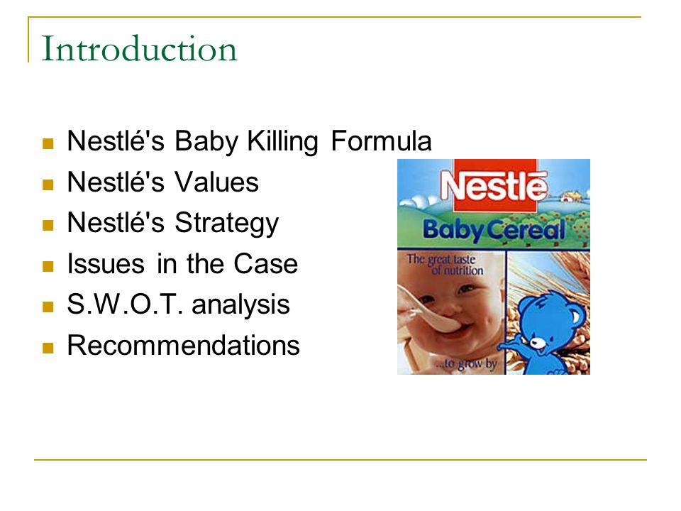 Introduction Nestlé's Baby Killing Formula Nestlé's Values Nestlé's Strategy Issues in the Case S.W.O.T. analysis Recommendations