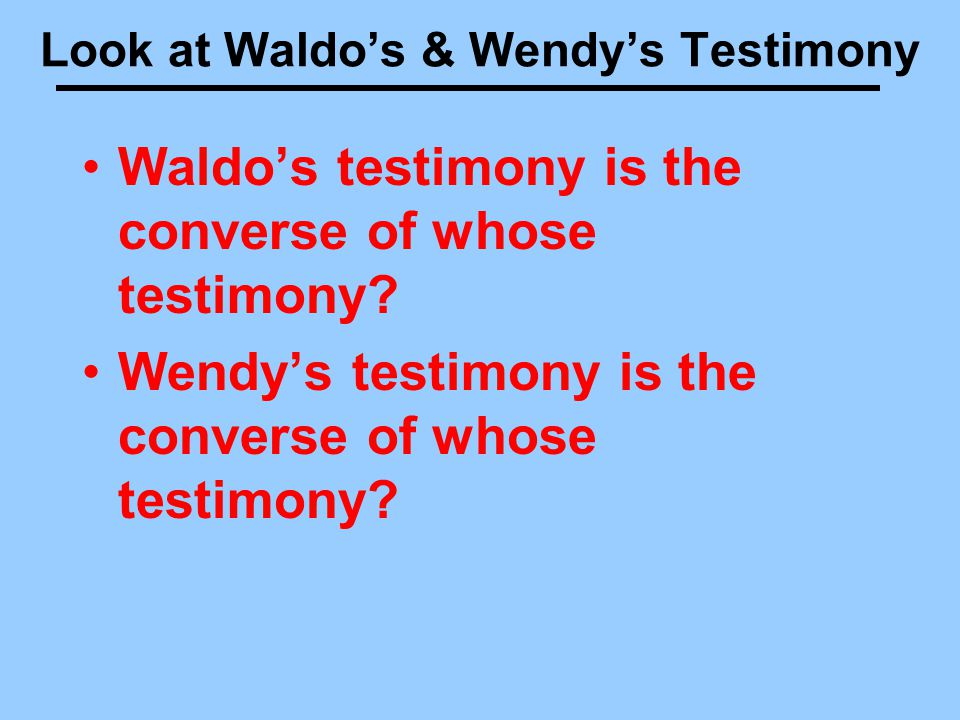 Look at Waldo's & Wendy's Testimony Waldo's testimony is the converse of whose testimony.