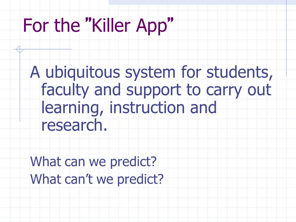 For the Killer App A ubiquitous system for students, faculty and support to carry out learning, instruction and research.