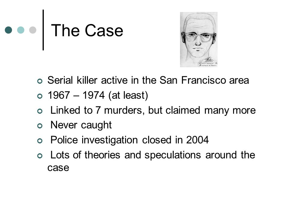 The Case Serial killer active in the San Francisco area 1967 – 1974 (at least) Linked to 7 murders, but claimed many more Never caught Police investig