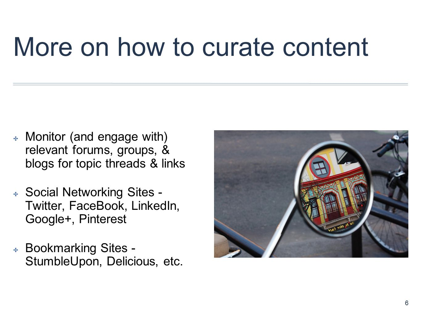 More on how to curate content ✤ Monitor (and engage with) relevant forums, groups, & blogs for topic threads & links ✤ Social Networking Sites - Twitter, FaceBook, LinkedIn, Google+, Pinterest ✤ Bookmarking Sites - StumbleUpon, Delicious, etc.
