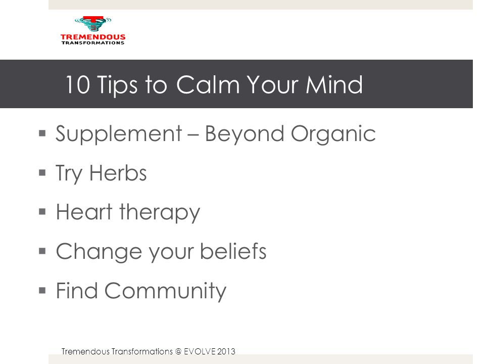 Tremendous Transformations @ EVOLVE 2013 10 Tips to Calm Your Mind  Supplement – Beyond Organic  Try Herbs  Heart therapy  Change your beliefs  Find Community