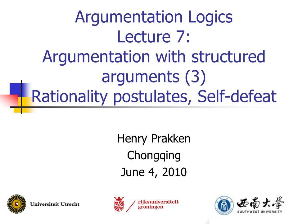 Argumentation Logics Lecture 7: Argumentation with structured arguments (3) Rationality postulates, Self-defeat Henry Prakken Chongqing June 4, 2010