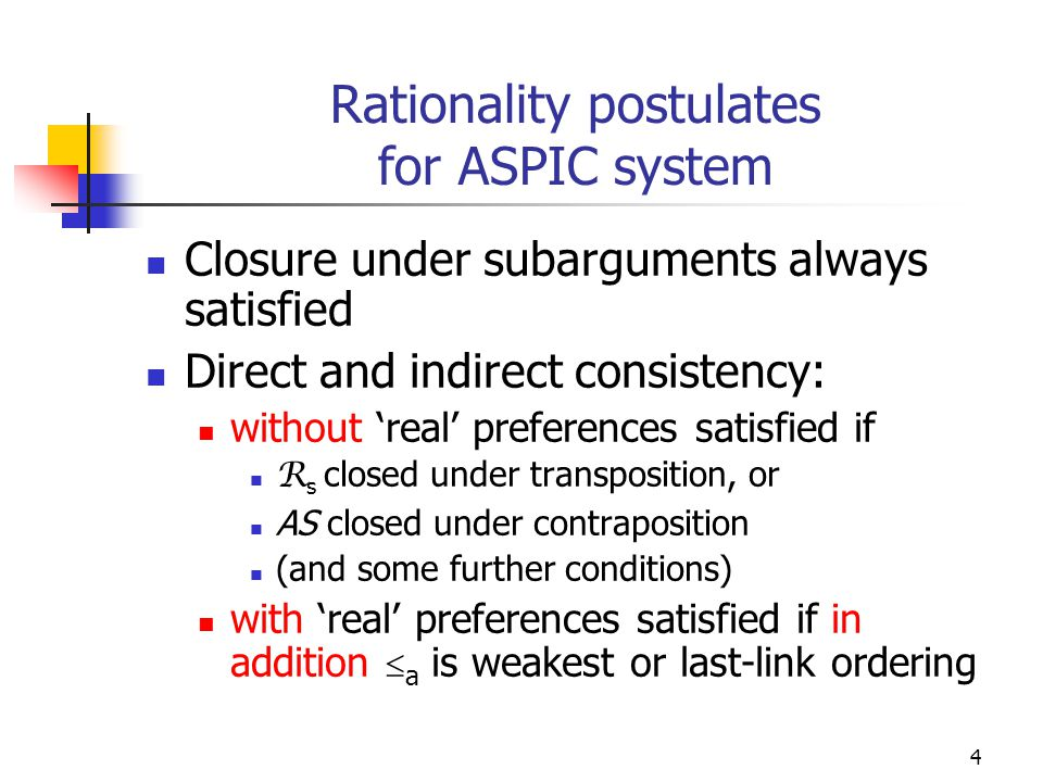4 Rationality postulates for ASPIC system Closure under subarguments always satisfied Direct and indirect consistency: without 'real' preferences satisfied if R s closed under transposition, or AS closed under contraposition (and some further conditions) with 'real' preferences satisfied if in addition  a is weakest or last-link ordering