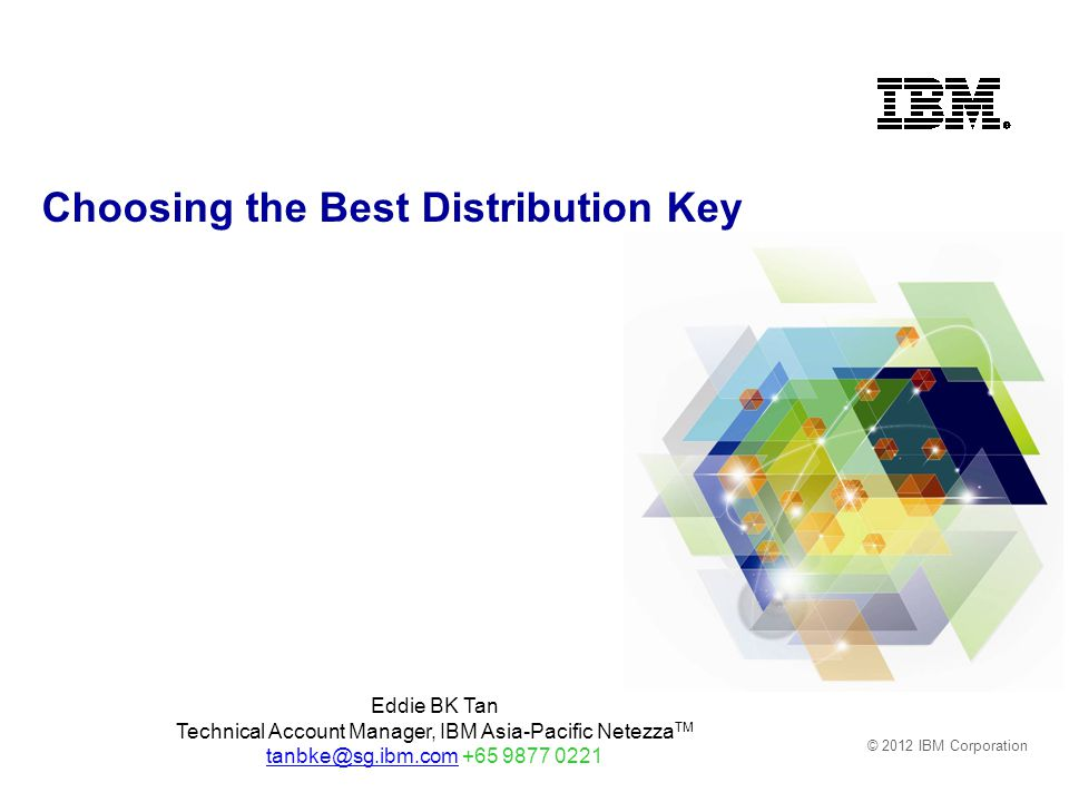 © 2012 IBM Corporation Choosing the Best Distribution Key Eddie BK Tan Technical Account Manager, IBM Asia-Pacific Netezza TM tanbke@sg.ibm.comtanbke@sg.ibm.com +65 9877 0221