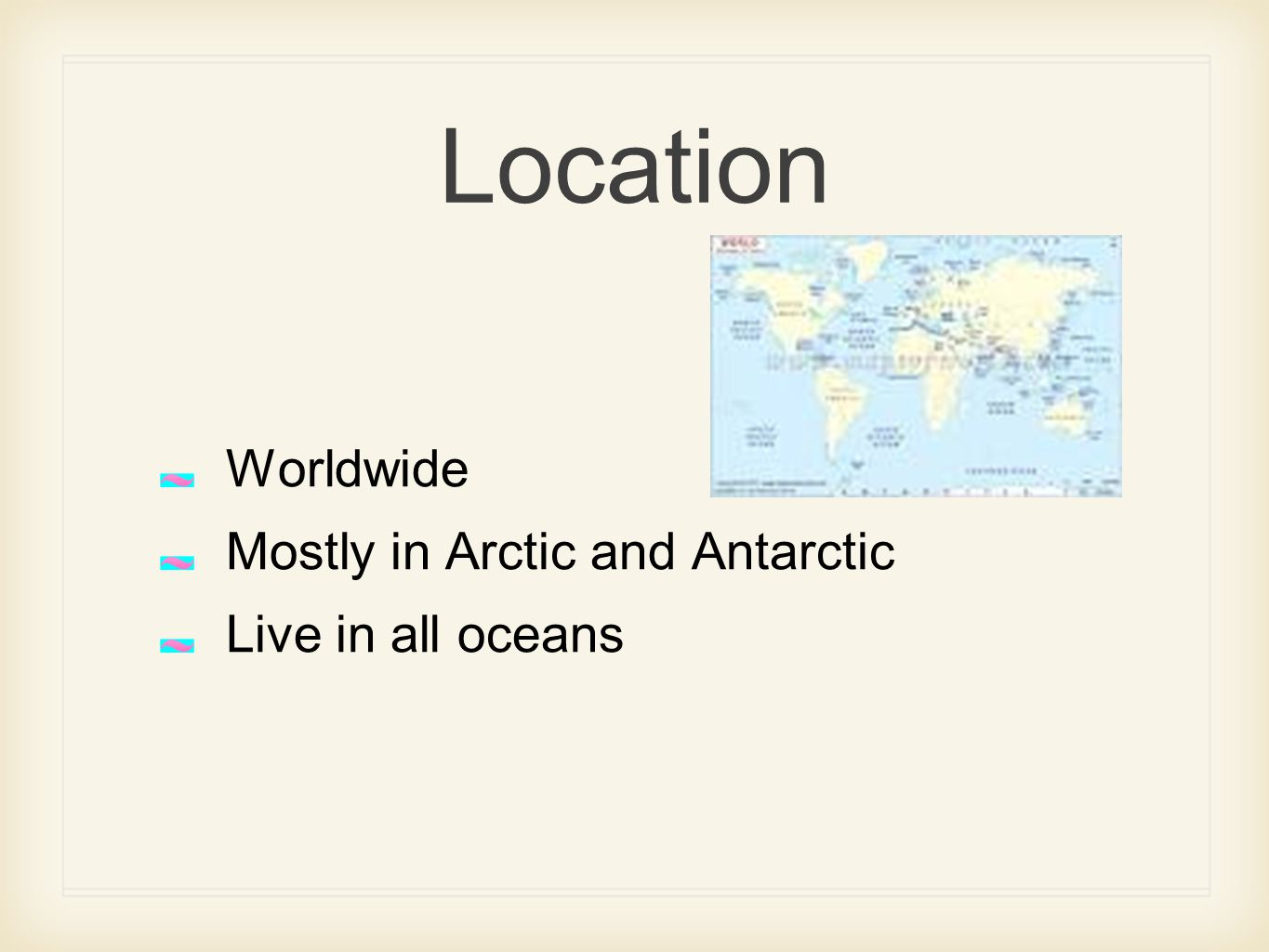 Location Worldwide Mostly in Arctic and Antarctic Live in all oceans