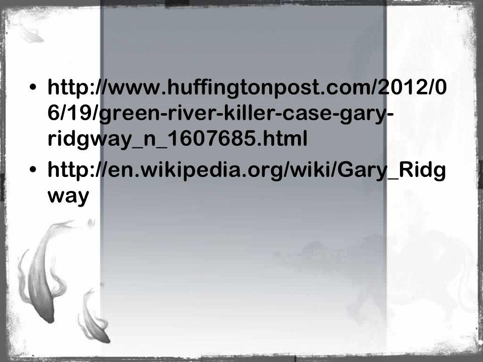http://www.huffingtonpost.com/2012/0 6/19/green-river-killer-case-gary- ridgway_n_1607685.html http://en.wikipedia.org/wiki/Gary_Ridg way