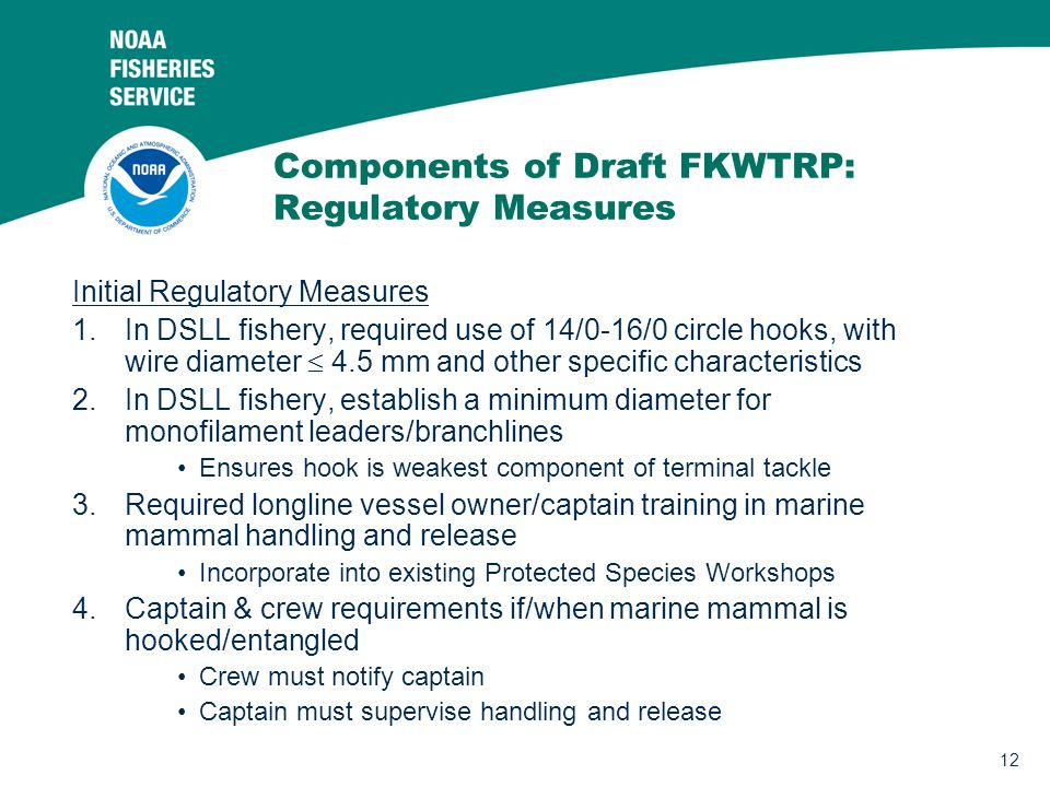 12 Components of Draft FKWTRP: Regulatory Measures Initial Regulatory Measures 1.In DSLL fishery, required use of 14/0-16/0 circle hooks, with wire diameter  4.5 mm and other specific characteristics 2.In DSLL fishery, establish a minimum diameter for monofilament leaders/branchlines Ensures hook is weakest component of terminal tackle 3.Required longline vessel owner/captain training in marine mammal handling and release Incorporate into existing Protected Species Workshops 4.Captain & crew requirements if/when marine mammal is hooked/entangled Crew must notify captain Captain must supervise handling and release