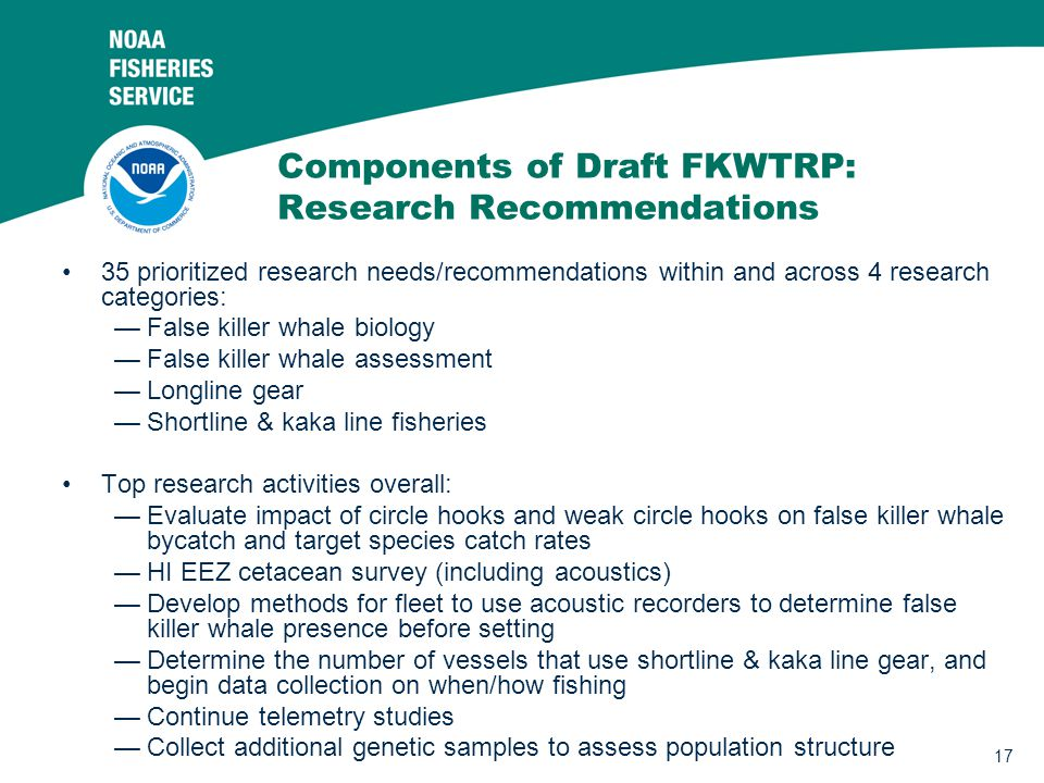 17 Components of Draft FKWTRP: Research Recommendations 35 prioritized research needs/recommendations within and across 4 research categories: —False killer whale biology —False killer whale assessment —Longline gear —Shortline & kaka line fisheries Top research activities overall: —Evaluate impact of circle hooks and weak circle hooks on false killer whale bycatch and target species catch rates —HI EEZ cetacean survey (including acoustics) —Develop methods for fleet to use acoustic recorders to determine false killer whale presence before setting —Determine the number of vessels that use shortline & kaka line gear, and begin data collection on when/how fishing —Continue telemetry studies —Collect additional genetic samples to assess population structure