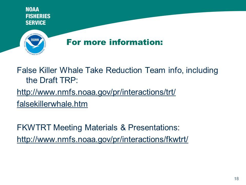 18 For more information: False Killer Whale Take Reduction Team info, including the Draft TRP: http://www.nmfs.noaa.gov/pr/interactions/trt/ falsekillerwhale.htm FKWTRT Meeting Materials & Presentations: http://www.nmfs.noaa.gov/pr/interactions/fkwtrt/
