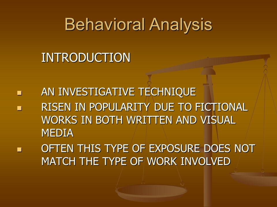 Behavioral Analysis INTRODUCTION AN INVESTIGATIVE TECHNIQUE RISEN IN POPULARITY DUE TO FICTIONAL WORKS IN BOTH WRITTEN AND VISUAL MEDIA OFTEN THIS TYP
