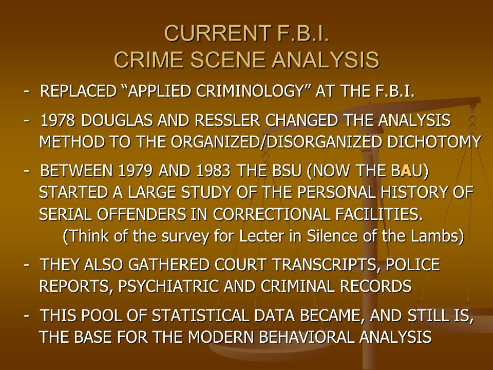 "CURRENT F.B.I. CRIME SCENE ANALYSIS - REPLACED ""APPLIED CRIMINOLOGY"" AT THE F.B.I. - 1978 DOUGLAS AND RESSLER CHANGED THE ANALYSIS METHOD TO THE ORGAN"