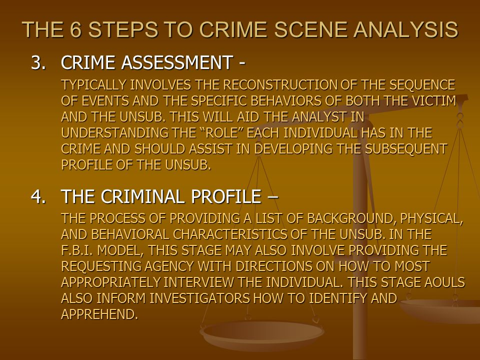 THE 6 STEPS TO CRIME SCENE ANALYSIS 3.CRIME ASSESSMENT - TYPICALLY INVOLVES THE RECONSTRUCTION OF THE SEQUENCE OF EVENTS AND THE SPECIFIC BEHAVIORS OF