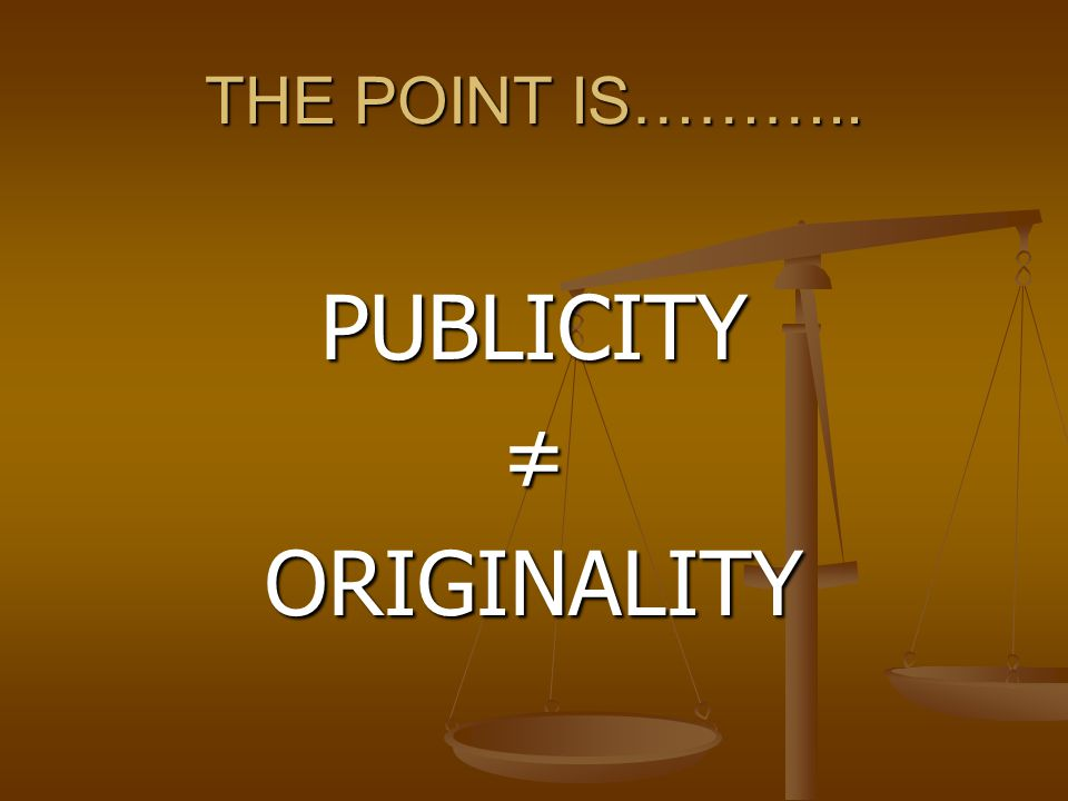 THE POINT IS……….. PUBLICITY≠ORIGINALITY