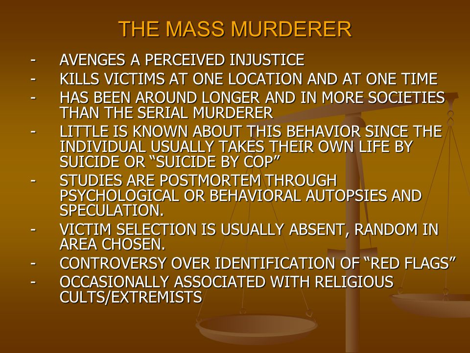 THE MASS MURDERER -AVENGES A PERCEIVED INJUSTICE -KILLS VICTIMS AT ONE LOCATION AND AT ONE TIME -HAS BEEN AROUND LONGER AND IN MORE SOCIETIES THAN THE