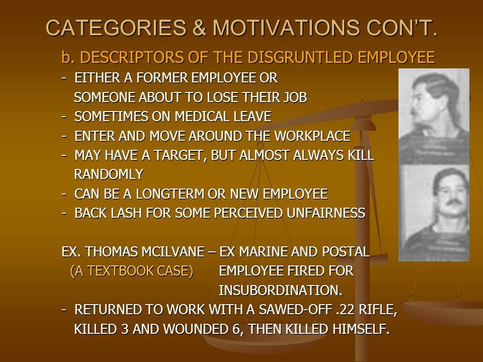 CATEGORIES & MOTIVATIONS CON'T. b. DESCRIPTORS OF THE DISGRUNTLED EMPLOYEE - EITHER A FORMER EMPLOYEE OR SOMEONE ABOUT TO LOSE THEIR JOB SOMEONE ABOUT