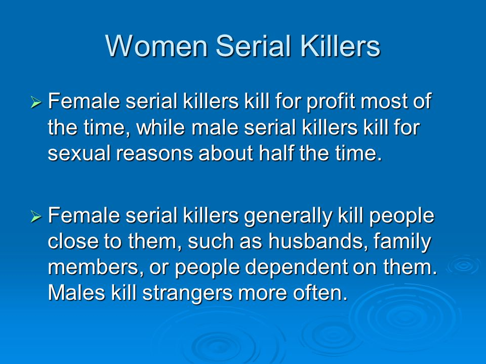 Women Serial Killers  Female serial killers have long killing sprees, lasting up to 8 years (males sprees last about 4 years and usually end after several months).