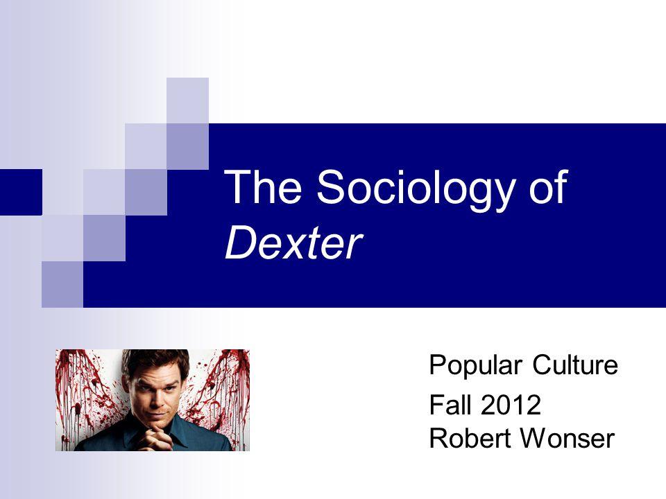 The Sociology of Dexter Popular Culture Fall 2012 Robert Wonser