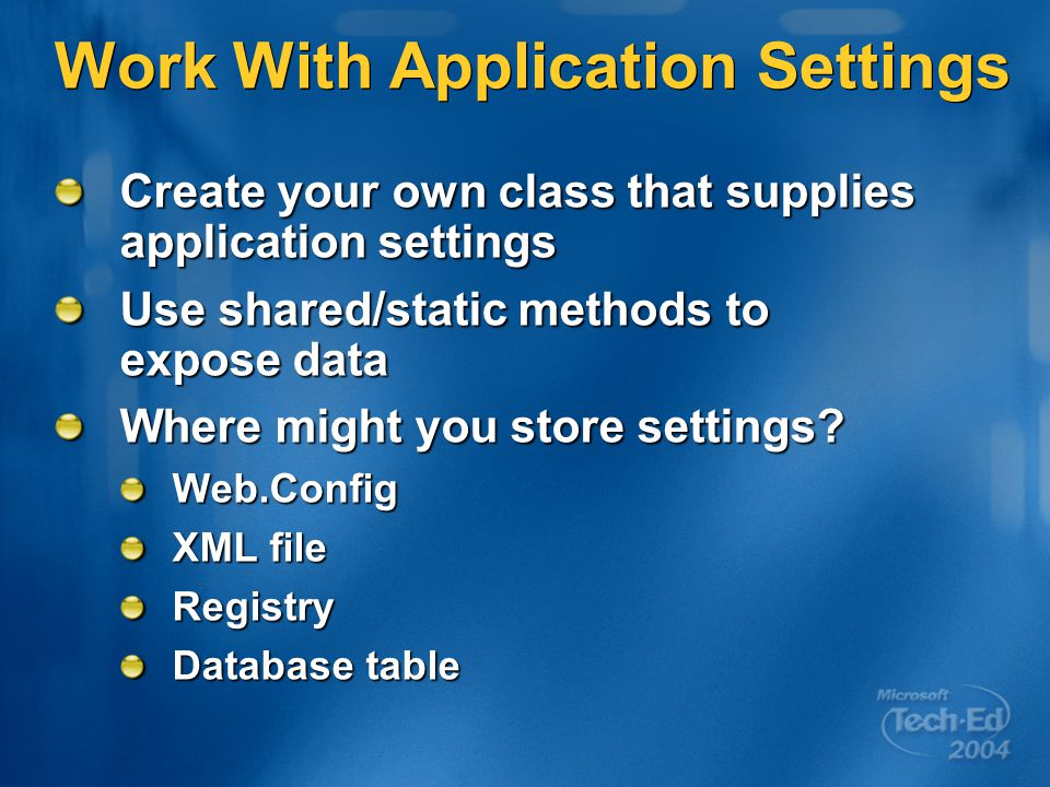 Work With Application Settings Create your own class that supplies application settings Use shared/static methods to expose data Where might you store settings.
