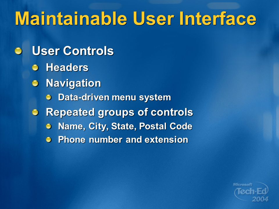Maintainable User Interface User Controls HeadersNavigation Data-driven menu system Repeated groups of controls Name, City, State, Postal Code Phone number and extension