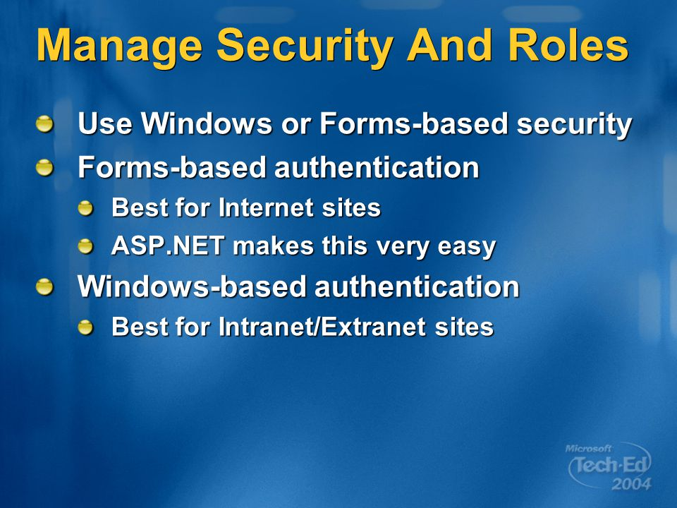 Manage Security And Roles Use Windows or Forms-based security Forms-based authentication Best for Internet sites ASP.NET makes this very easy Windows-based authentication Best for Intranet/Extranet sites