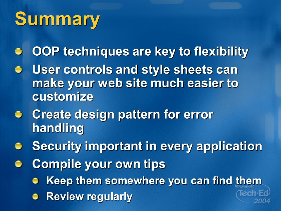 Summary OOP techniques are key to flexibility User controls and style sheets can make your web site much easier to customize Create design pattern for error handling Security important in every application Compile your own tips Keep them somewhere you can find them Review regularly