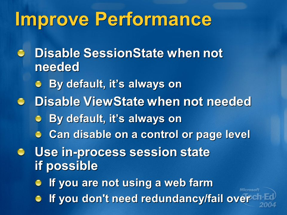 Improve Performance Disable SessionState when not needed By default, it's always on Disable ViewState when not needed By default, it's always on Can disable on a control or page level Use in-process session state if possible If you are not using a web farm If you don t need redundancy/fail over