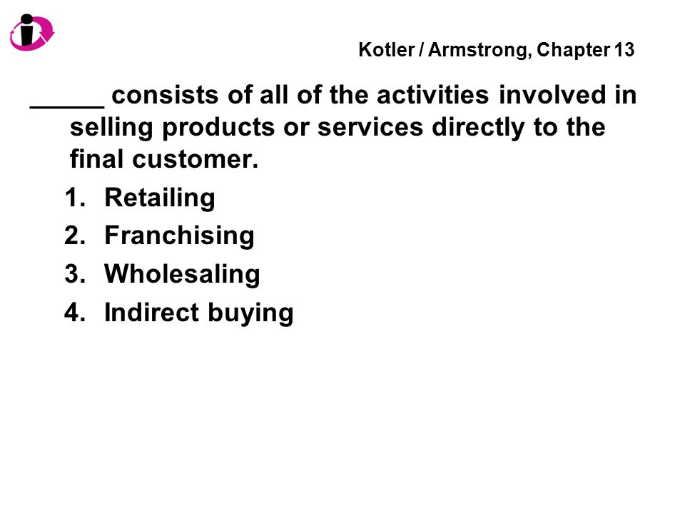 Kotler / Armstrong, Chapter 13 _____ consists of all of the activities involved in selling products or services directly to the final customer.