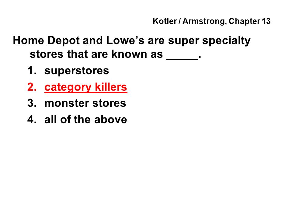 Kotler / Armstrong, Chapter 13 Home Depot and Lowe's are super specialty stores that are known as _____.