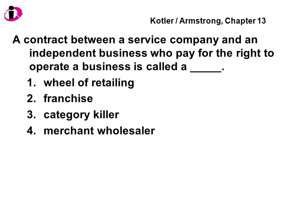 Kotler / Armstrong, Chapter 13 A contract between a service company and an independent business who pay for the right to operate a business is called a _____.