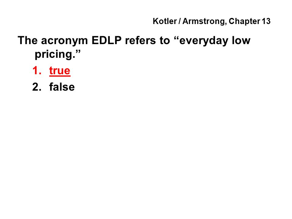 Kotler / Armstrong, Chapter 13 The acronym EDLP refers to everyday low pricing. 1.true 2.false