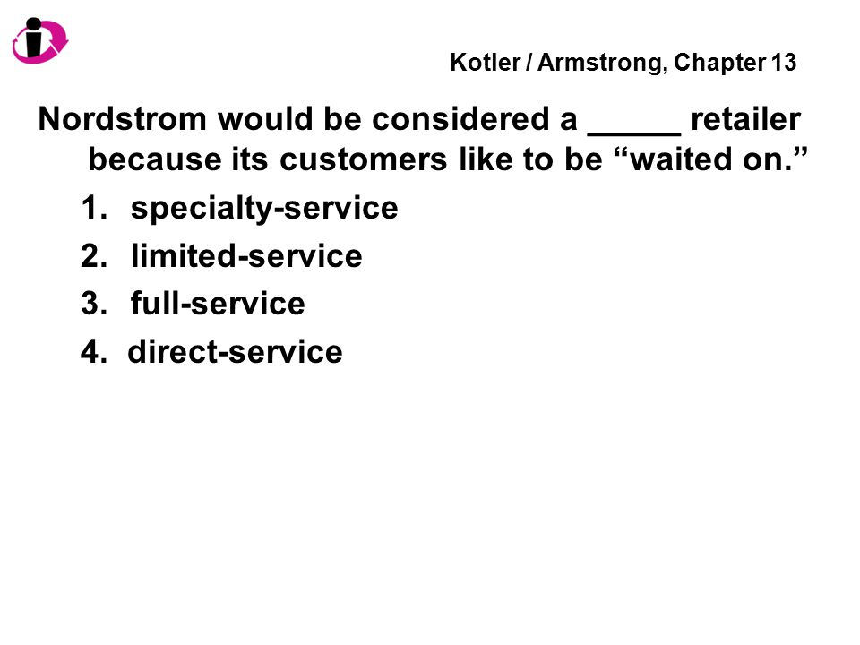 Kotler / Armstrong, Chapter 13 Nordstrom would be considered a _____ retailer because its customers like to be waited on. 1.specialty-service 2.limited-service 3.full-service 4.
