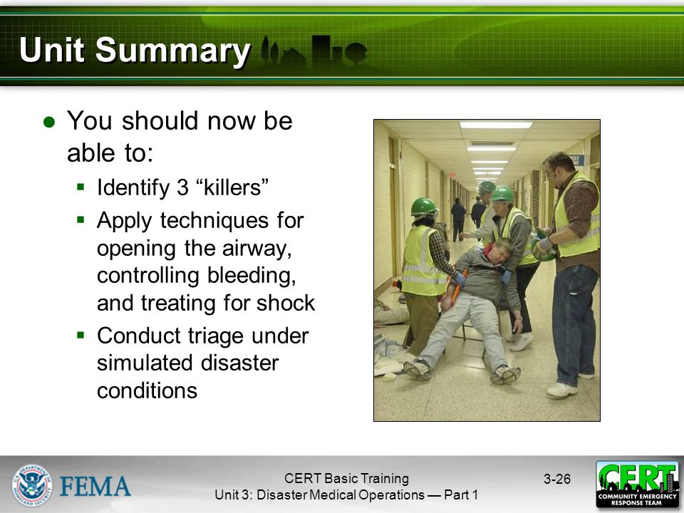 CERT Basic Training Unit 3: Disaster Medical Operations — Part 1 3-26 Unit Summary ●You should now be able to:  Identify 3 killers  Apply techniques for opening the airway, controlling bleeding, and treating for shock  Conduct triage under simulated disaster conditions