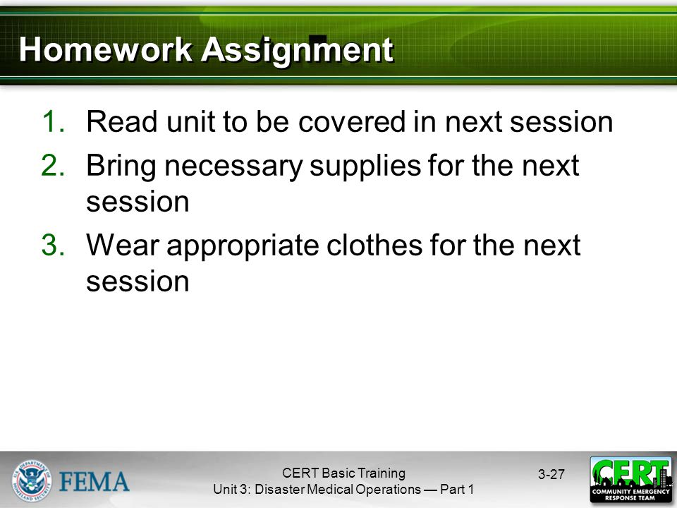 CERT Basic Training Unit 3: Disaster Medical Operations — Part 1 3-27 Homework Assignment 1.Read unit to be covered in next session 2.Bring necessary supplies for the next session 3.Wear appropriate clothes for the next session