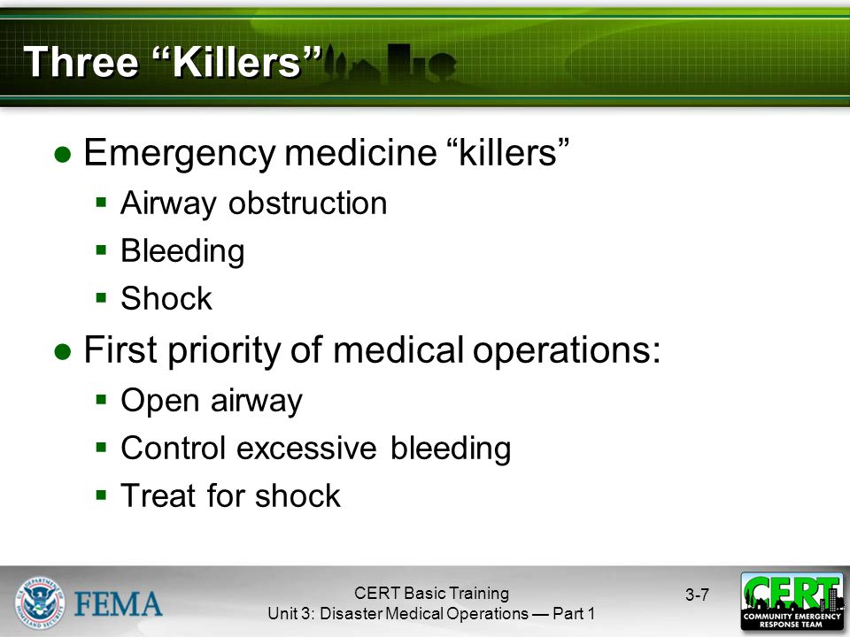 CERT Basic Training Unit 3: Disaster Medical Operations — Part 1 3-7 Three Killers ●Emergency medicine killers  Airway obstruction  Bleeding  Shock ●First priority of medical operations:  Open airway  Control excessive bleeding  Treat for shock