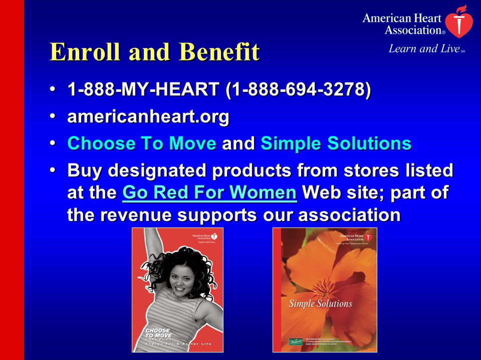 Enroll and Benefit 1-888-MY-HEART (1-888-694-3278) 1-888-MY-HEART (1-888-694-3278) americanheart.org americanheart.org Choose To Move and Simple Solutions Choose To Move and Simple Solutions Buy designated products from stores listed at the Go Red For Women Web site; part of the revenue supports our association Buy designated products from stores listed at the Go Red For Women Web site; part of the revenue supports our association
